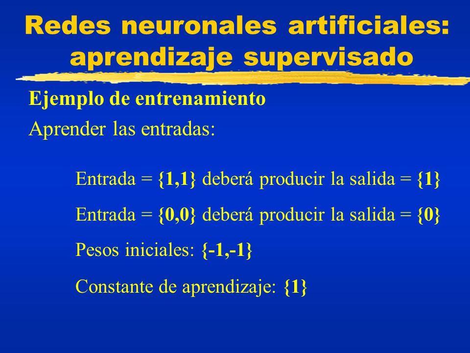 Redes neuronales artificiales: aprendizaje supervisado Ejemplo de entrenamiento Aprender las entradas: Entrada = {1,1} deberá producir la salida = {1}