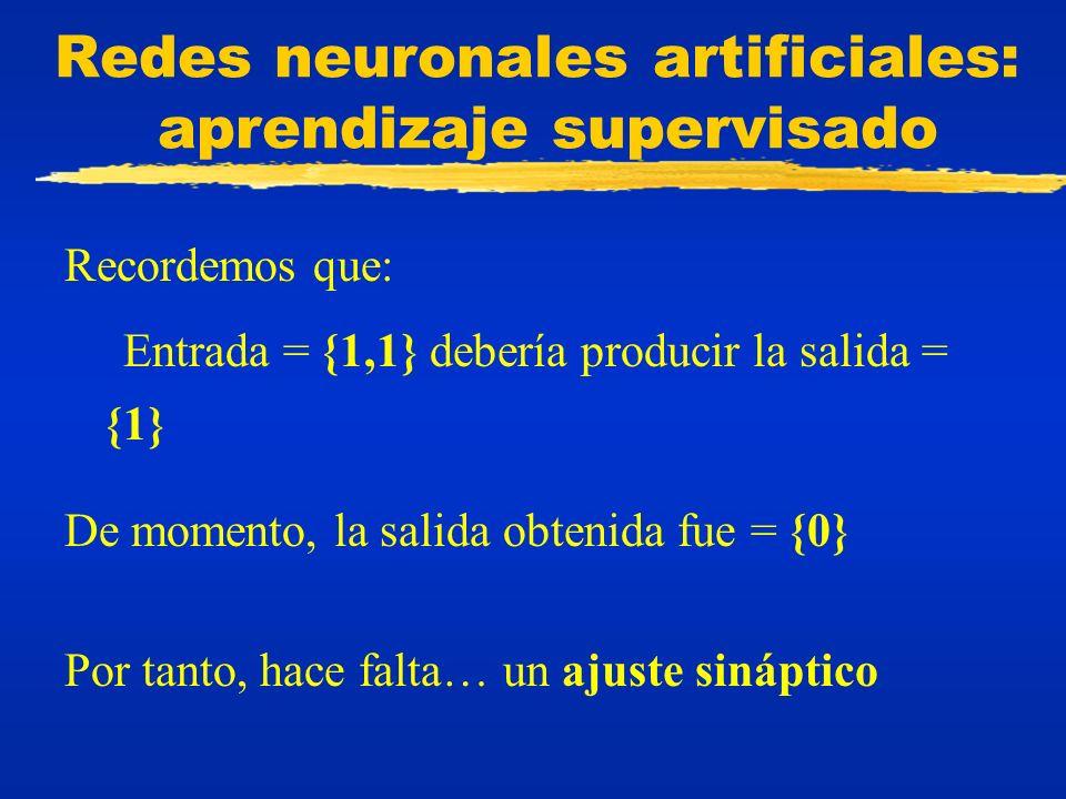 Redes neuronales artificiales: aprendizaje supervisado Recordemos que: Entrada = {1,1} debería producir la salida = {1} De momento, la salida obtenida