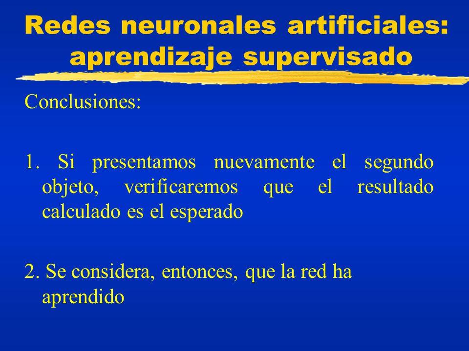 Redes neuronales artificiales: aprendizaje supervisado Conclusiones: 1. Si presentamos nuevamente el segundo objeto, verificaremos que el resultado ca
