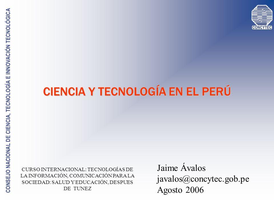 CIENCIA Y TECNOLOGÍA EN EL PERÚ Jaime Ávalos javalos@concytec.gob.pe Agosto 2006 CURSO INTERNACIONAL: TECNOLOGÍAS DE LA INFORMACIÓN, COMUNICACIÓN PARA