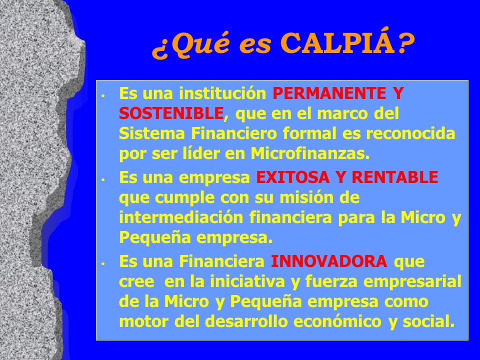 ¿Qué es CALPIÁ ? Es una institución PERMANENTE Y SOSTENIBLE, que en el marco del Sistema Financiero formal es reconocida por ser líder en Microfinanza