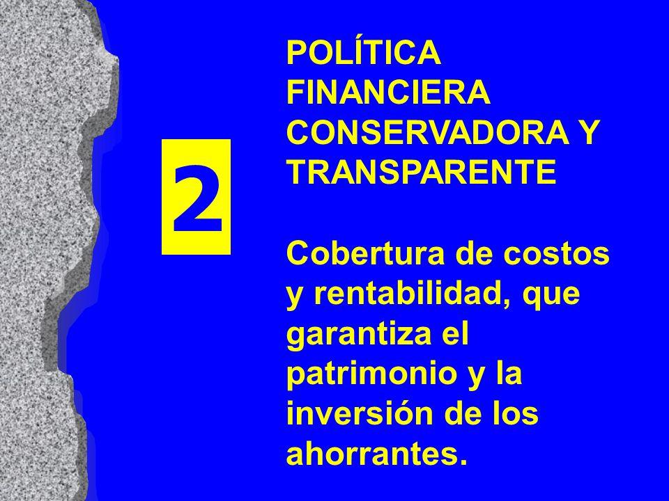 POLÍTICA FINANCIERA CONSERVADORA Y TRANSPARENTE Cobertura de costos y rentabilidad, que garantiza el patrimonio y la inversión de los ahorrantes.