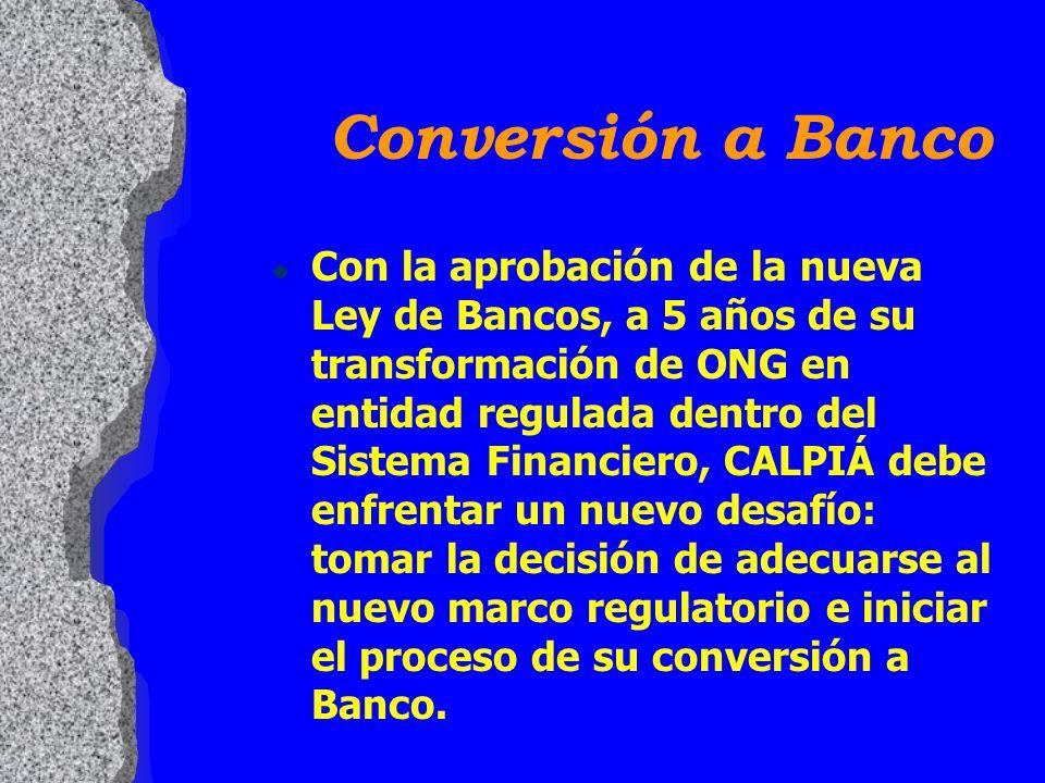 l Con la aprobación de la nueva Ley de Bancos, a 5 años de su transformación de ONG en entidad regulada dentro del Sistema Financiero, CALPIÁ debe enfrentar un nuevo desafío: tomar la decisión de adecuarse al nuevo marco regulatorio e iniciar el proceso de su conversión a Banco.