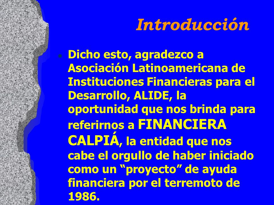 Introducción l Dicho esto, agradezco a Asociación Latinoamericana de Instituciones Financieras para el Desarrollo, ALIDE, la oportunidad que nos brinda para referirnos a FINANCIERA CALPIÁ, la entidad que nos cabe el orgullo de haber iniciado como un proyecto de ayuda financiera por el terremoto de 1986.