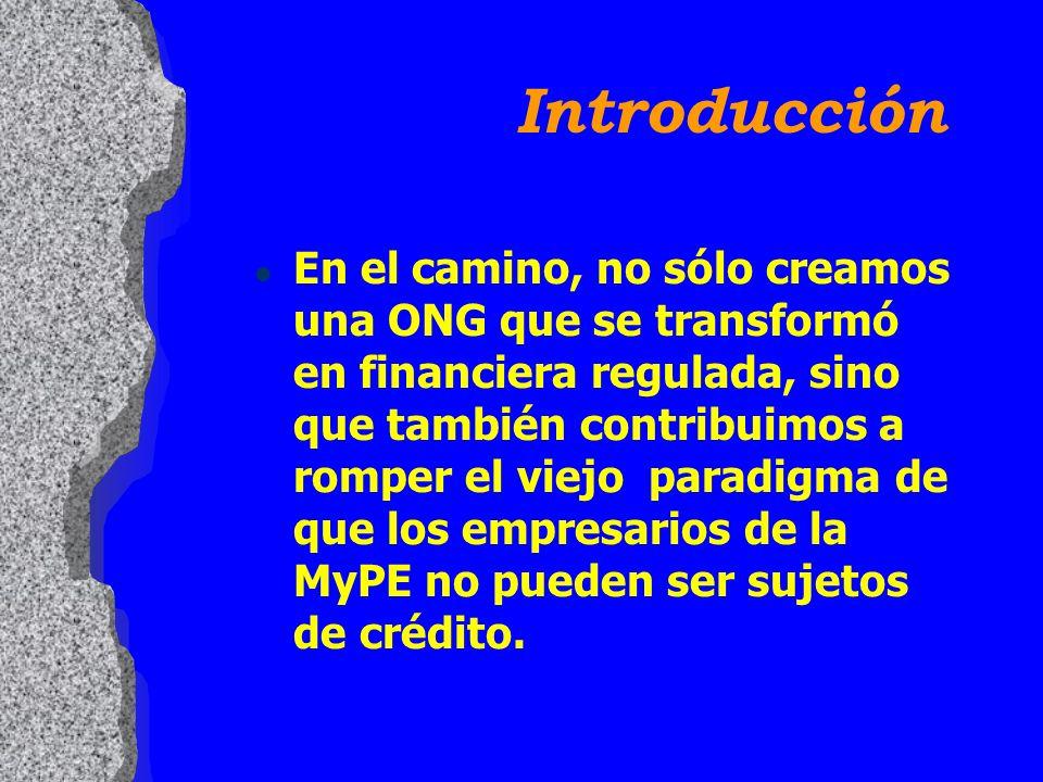 Introducción l En el camino, no sólo creamos una ONG que se transformó en financiera regulada, sino que también contribuimos a romper el viejo paradigma de que los empresarios de la MyPE no pueden ser sujetos de crédito.