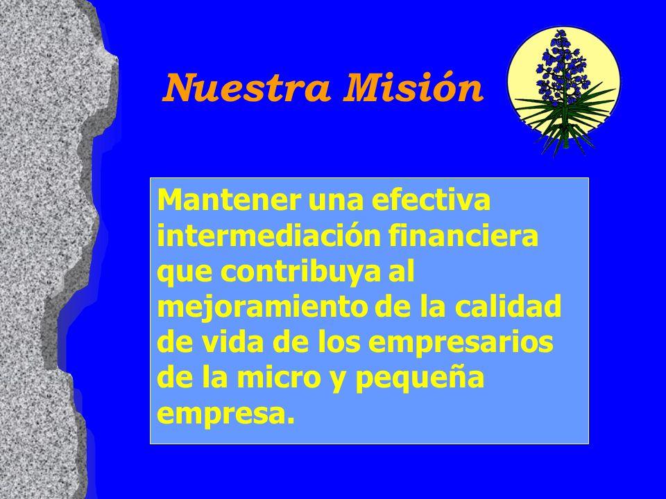 Nuestra Misión Mantener una efectiva intermediación financiera que contribuya al mejoramiento de la calidad de vida de los empresarios de la micro y p