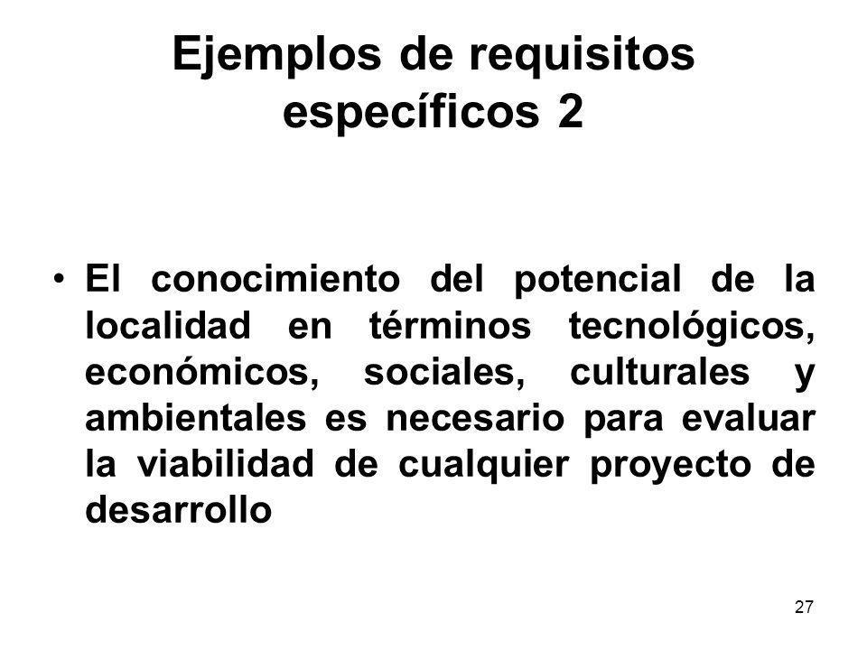 27 Ejemplos de requisitos específicos 2 El conocimiento del potencial de la localidad en términos tecnológicos, económicos, sociales, culturales y amb