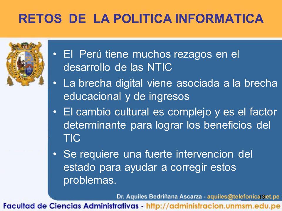 13 RETOS DE LA POLITICA INFORMATICA El Perú tiene muchos rezagos en el desarrollo de las NTIC La brecha digital viene asociada a la brecha educacional y de ingresos El cambio cultural es complejo y es el factor determinante para lograr los beneficios del TIC Se requiere una fuerte intervencion del estado para ayudar a corregir estos problemas.