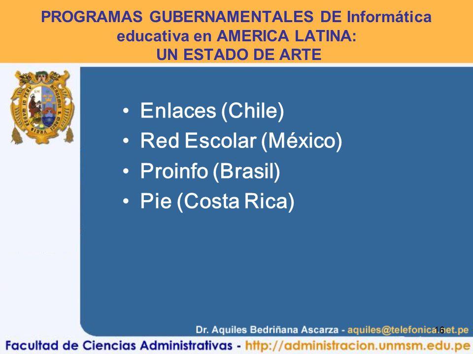 16 PROGRAMAS GUBERNAMENTALES DE Informática educativa en AMERICA LATINA: UN ESTADO DE ARTE Enlaces (Chile) Red Escolar (México) Proinfo (Brasil) Pie (