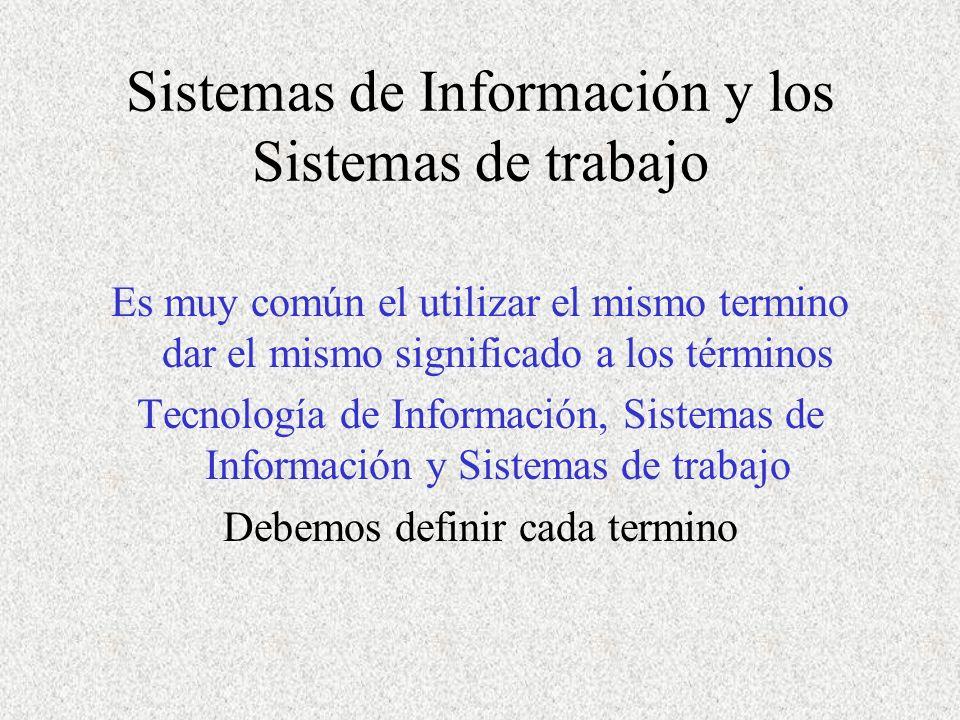 Sistemas de Información y los Sistemas de trabajo Es muy común el utilizar el mismo termino dar el mismo significado a los términos Tecnología de Información, Sistemas de Información y Sistemas de trabajo Debemos definir cada termino