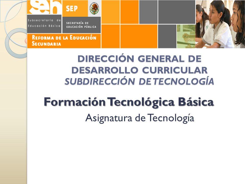 DIRECCIÓN GENERAL DE DESARROLLO CURRICULAR SUBDIRECCIÓN DE TECNOLOGÍA Formación Tecnológica Básica Asignatura de Tecnología
