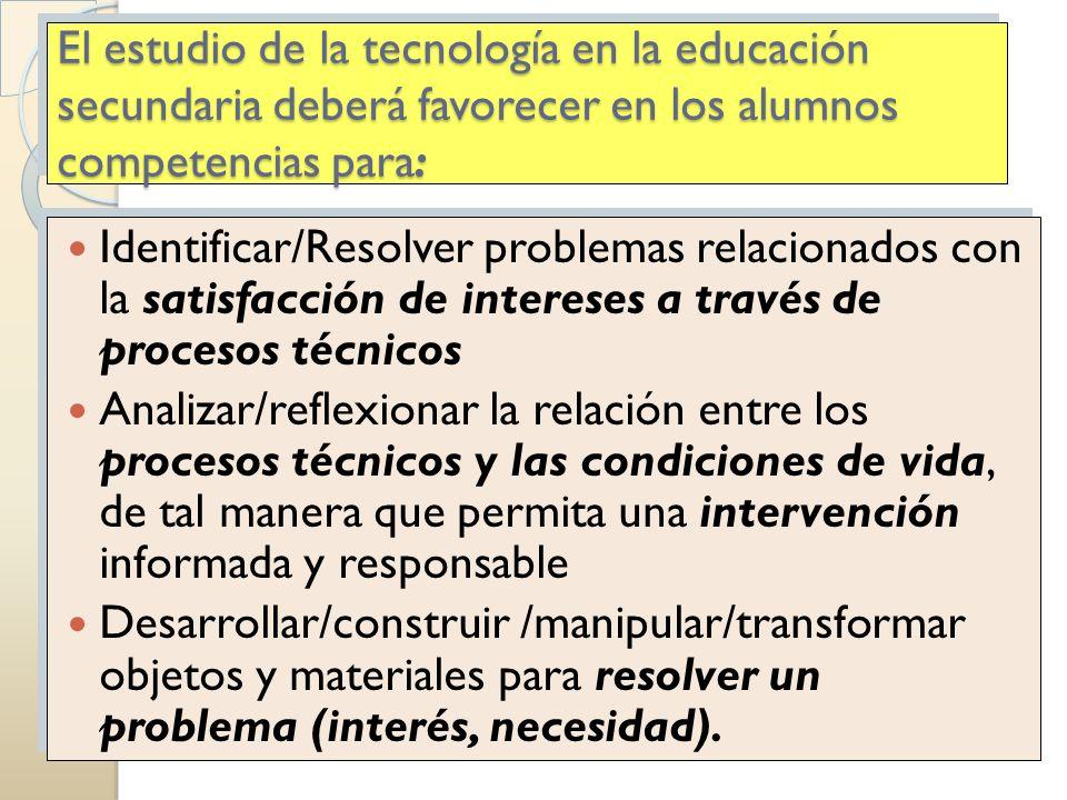 El estudio de la tecnología en la educación secundaria deberá favorecer en los alumnos competencias para: Identificar/Resolver problemas relacionados
