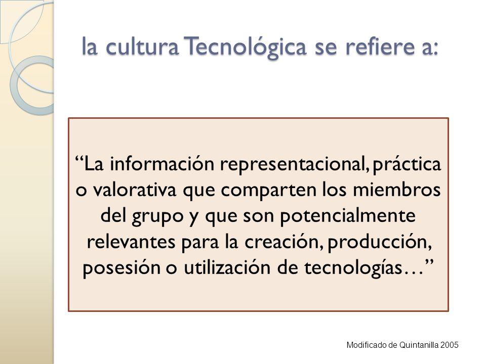 La cultura tecnológica parte de… la cultura de un grupo social formada por las representaciones, reglas, ideas, valores, sistemas de comunicación, pautas de comportamiento y las relaciones con la tecnología y sus procesos Modificado de Quintanilla 2005