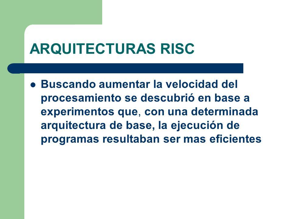 ARQUITECTURAS RISC Buscando aumentar la velocidad del procesamiento se descubrió en base a experimentos que, con una determinada arquitectura de base, la ejecución de programas resultaban ser mas eficientes