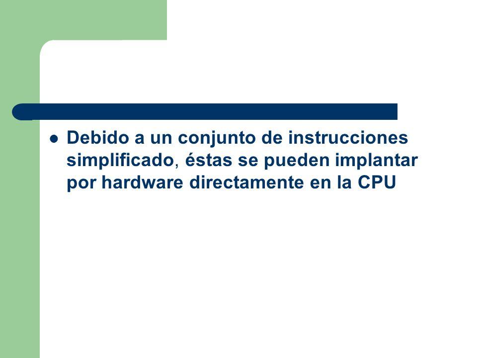 Debido a un conjunto de instrucciones simplificado, éstas se pueden implantar por hardware directamente en la CPU