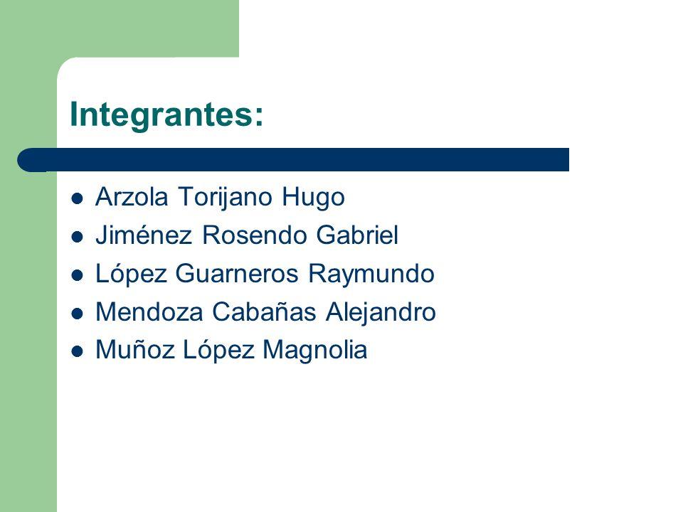 Integrantes: Arzola Torijano Hugo Jiménez Rosendo Gabriel López Guarneros Raymundo Mendoza Cabañas Alejandro Muñoz López Magnolia