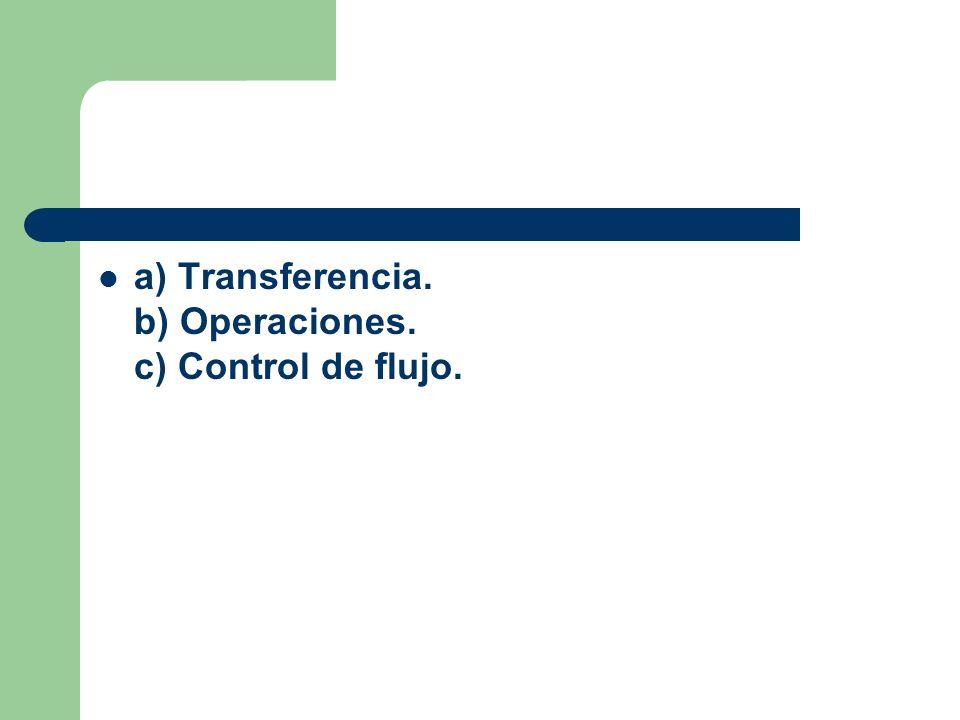a) Transferencia. b) Operaciones. c) Control de flujo.