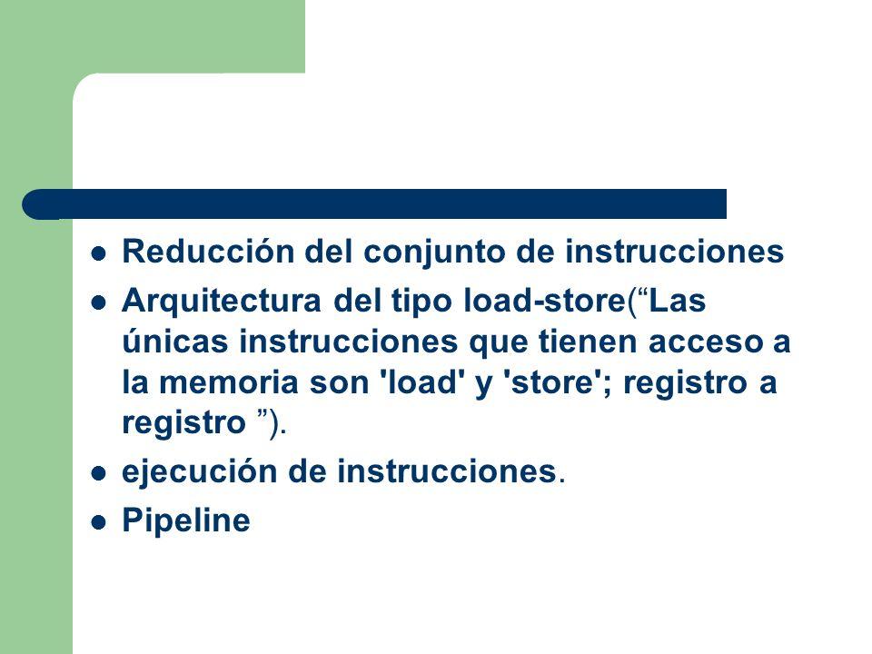 Reducción del conjunto de instrucciones Arquitectura del tipo load-store(Las únicas instrucciones que tienen acceso a la memoria son load y store ; registro a registro ).