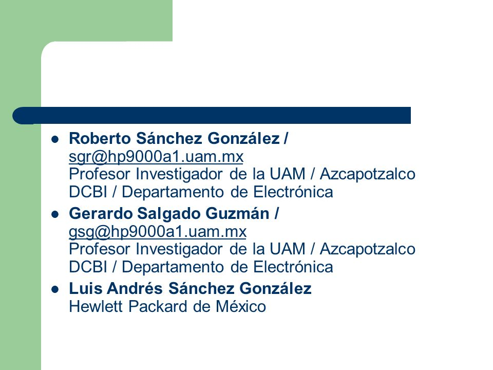 Roberto Sánchez González / sgr@hp9000a1.uam.mx Profesor Investigador de la UAM / Azcapotzalco DCBI / Departamento de Electrónica sgr@hp9000a1.uam.mx Gerardo Salgado Guzmán / gsg@hp9000a1.uam.mx Profesor Investigador de la UAM / Azcapotzalco DCBI / Departamento de Electrónica gsg@hp9000a1.uam.mx Luis Andrés Sánchez González Hewlett Packard de México
