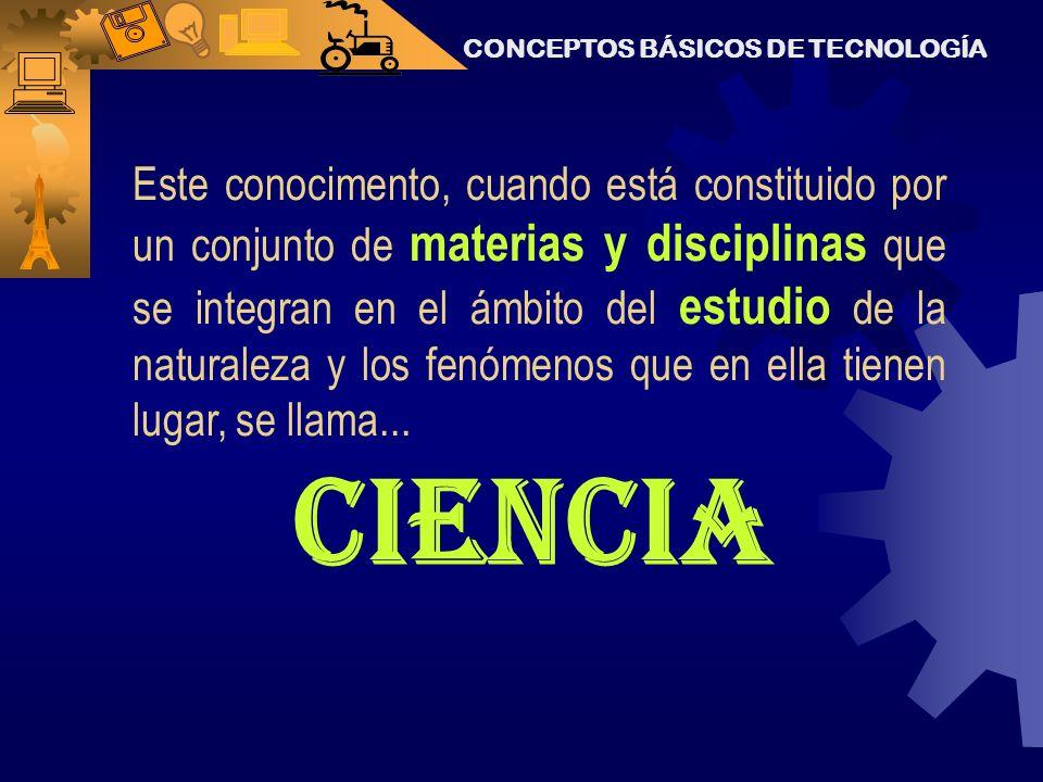 CONCEPTOS BÁSICOS DE TECNOLOGÍA Este conocimento, cuando está constituido por un conjunto de materias y disciplinas que se integran en el ámbito del estudio de la naturaleza y los fenómenos que en ella tienen lugar, se llama...