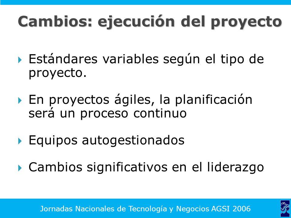 Jornadas Nacionales de Tecnología y Negocios AGSI 2006 Cambios: ejecución del proyecto Estándares variables según el tipo de proyecto.
