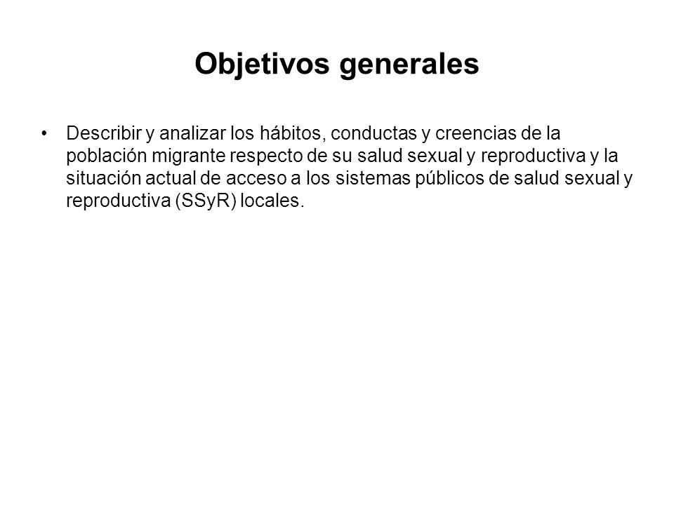 Describir y analizar los hábitos, conductas y creencias de la población migrante respecto de su salud sexual y reproductiva y la situación actual de acceso a los sistemas públicos de salud sexual y reproductiva (SSyR) locales.