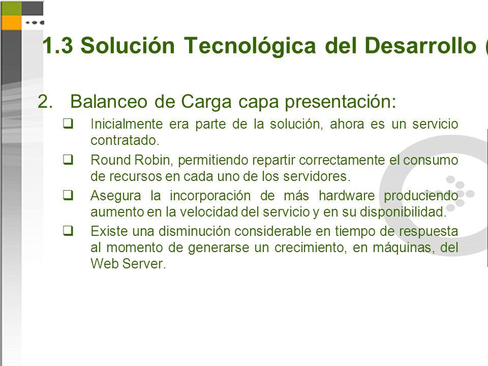 1.3 Solución Tecnológica del Desarrollo (4) Balanceo de Carga capa presentación: Inicialmente era parte de la solución, ahora es un servicio contratado.