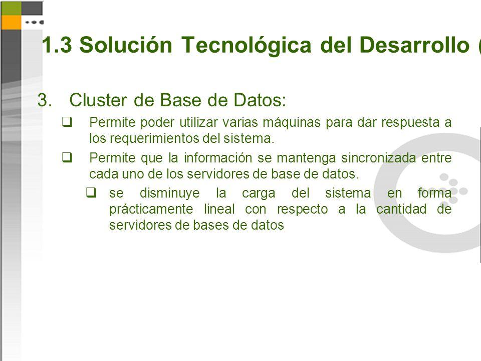 1.3 Solución Tecnológica del Desarrollo (5) Cluster de Base de Datos: Permite poder utilizar varias máquinas para dar respuesta a los requerimientos del sistema.