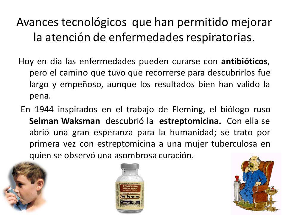 Avances tecnológicos que han permitido mejorar la atención de enfermedades respiratorias. Hoy en día las enfermedades pueden curarse con antibióticos,
