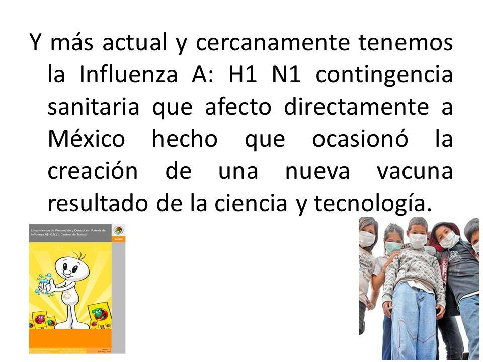 Y más actual y cercanamente tenemos la Influenza A: H1 N1 contingencia sanitaria que afecto directamente a México hecho que ocasionó la creación de un