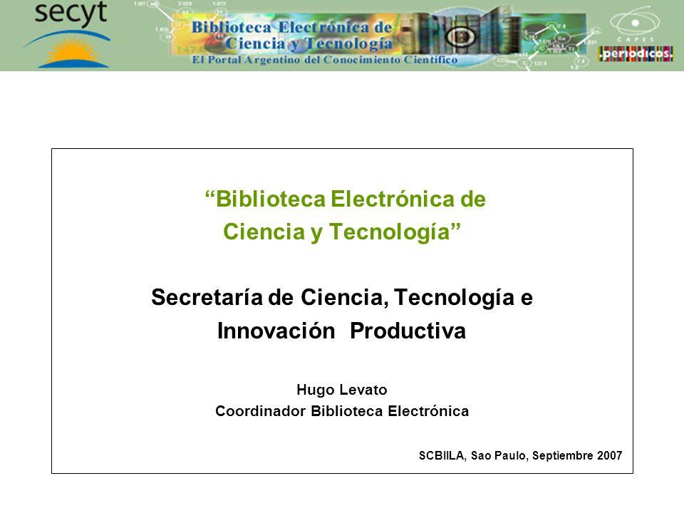 Biblioteca Electrónica de Ciencia y Tecnología Secretaría de Ciencia, Tecnología e Innovación Productiva Hugo Levato Coordinador Biblioteca Electrónica SCBIILA, Sao Paulo, Septiembre 2007