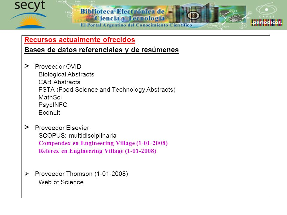 Recursos actualmente ofrecidos Bases de datos referenciales y de resúmenes > Proveedor OVID Biological Abstracts CAB Abstracts FSTA (Food Science and Technology Abstracts) MathSci PsycINFO EconLit > Proveedor Elsevier SCOPUS: multidisciplinaria Compendex en Engineering Village (1-01-2008) Referex en Engineering Village (1-01-2008) Proveedor Thomson (1-01-2008) Web of Science