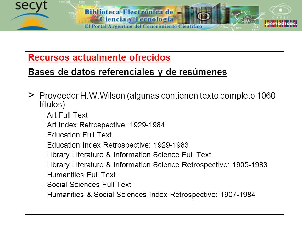 Recursos actualmente ofrecidos Bases de datos referenciales y de resúmenes > Proveedor H.W.Wilson (algunas contienen texto completo 1060 títulos) Art Full Text Art Index Retrospective: 1929-1984 Education Full Text Education Index Retrospective: 1929-1983 Library Literature & Information Science Full Text Library Literature & Information Science Retrospective: 1905-1983 Humanities Full Text Social Sciences Full Text Humanities & Social Sciences Index Retrospective: 1907-1984