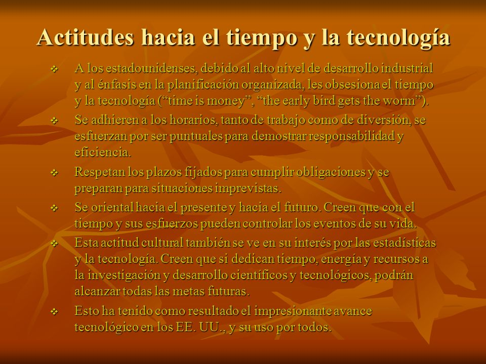 Actitudes hacia el tiempo y la tecnología A los estadounidenses, debido al alto nivel de desarrollo industrial y al énfasis en la planificación organizada, les obsesiona el tiempo y la tecnología (time is money, the early bird gets the worm).