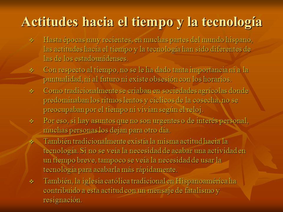 Actitudes hacia el tiempo y la tecnología Hasta épocas muy recientes, en muchas partes del mundo hispano, las actitudes hacia el tiempo y la tecnología han sido diferentes de las de los estadounidenses.