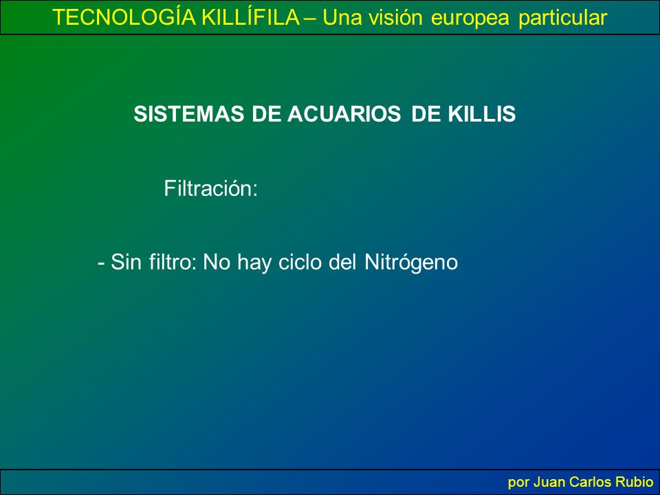 TECNOLOGÍA KILLÍFILA – Una visión europea particular por Juan Carlos Rubio SISTEMAS DE ACUARIOS DE KILLIS Filtración: - Sin filtro: No hay ciclo del Nitrógeno