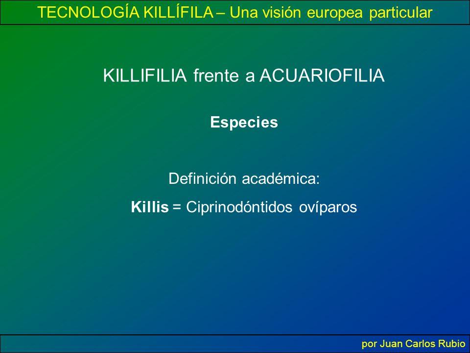 TECNOLOGÍA KILLÍFILA – Una visión europea particular por Juan Carlos Rubio KILLIFILIA frente a ACUARIOFILIA Especies Definición académica: Killis = Ciprinodóntidos ovíparos
