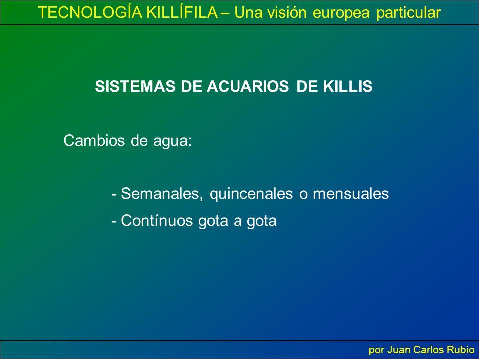 TECNOLOGÍA KILLÍFILA – Una visión europea particular por Juan Carlos Rubio SISTEMAS DE ACUARIOS DE KILLIS Cambios de agua: - Semanales, quincenales o mensuales - Contínuos gota a gota
