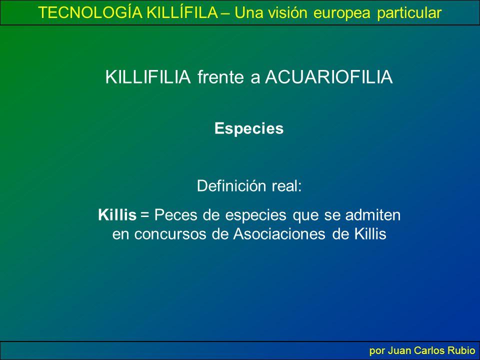 TECNOLOGÍA KILLÍFILA – Una visión europea particular por Juan Carlos Rubio KILLIFILIA frente a ACUARIOFILIA Especies Definición real: Killis = Peces de especies que se admiten en concursos de Asociaciones de Killis