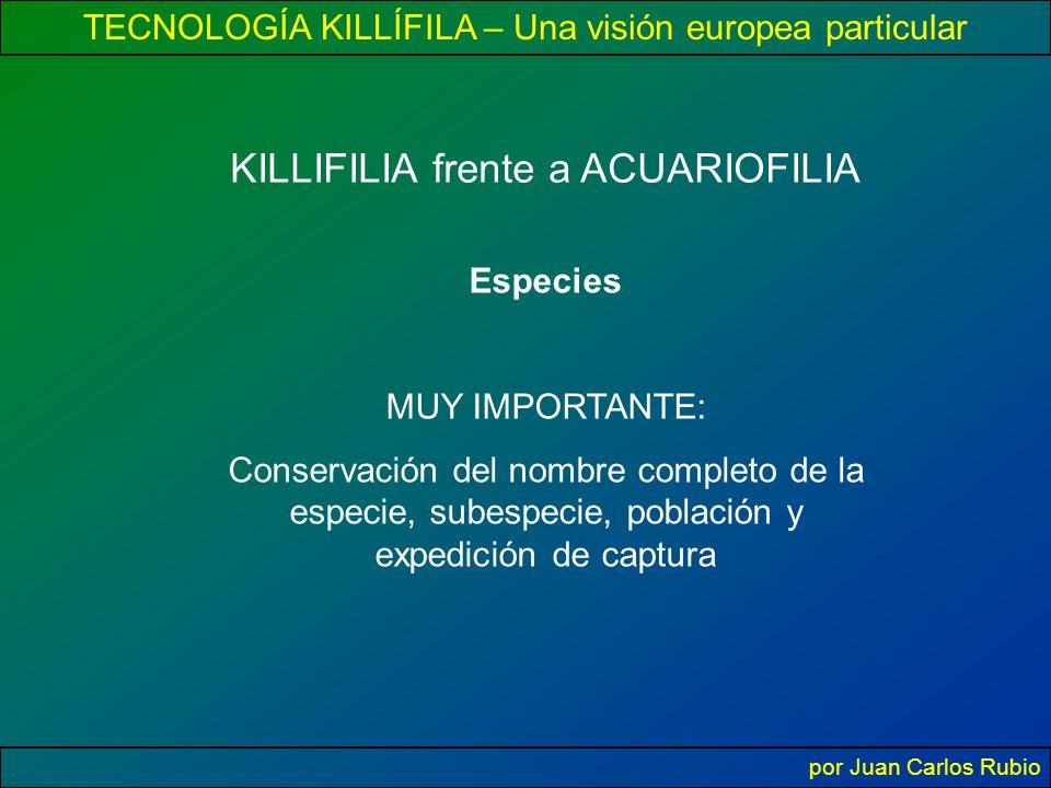 TECNOLOGÍA KILLÍFILA – Una visión europea particular por Juan Carlos Rubio KILLIFILIA frente a ACUARIOFILIA Especies MUY IMPORTANTE: Conservación del nombre completo de la especie, subespecie, población y expedición de captura