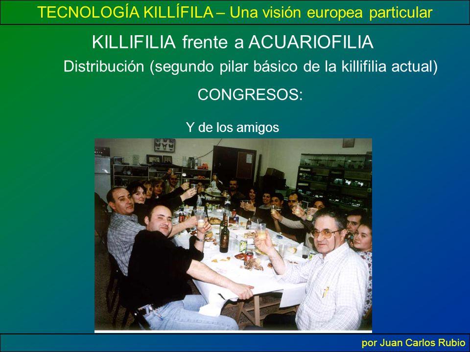 TECNOLOGÍA KILLÍFILA – Una visión europea particular por Juan Carlos Rubio KILLIFILIA frente a ACUARIOFILIA Distribución (segundo pilar básico de la killifilia actual) CONGRESOS: Y de los amigos