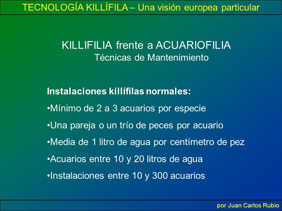 TECNOLOGÍA KILLÍFILA – Una visión europea particular por Juan Carlos Rubio KILLIFILIA frente a ACUARIOFILIA Técnicas de Mantenimiento Instalaciones killífilas normales: Mínimo de 2 a 3 acuarios por especie Una pareja o un trío de peces por acuario Media de 1 litro de agua por centímetro de pez Acuarios entre 10 y 20 litros de agua Instalaciones entre 10 y 300 acuarios