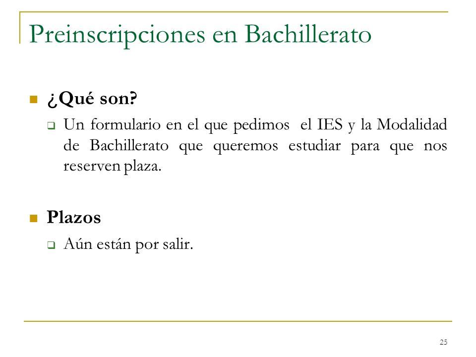 25 Preinscripciones en Bachillerato ¿ Qué son? Un formulario en el que pedimos el IES y la Modalidad de Bachillerato que queremos estudiar para que no