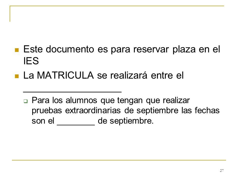 27 Este documento es para reservar plaza en el IES La MATRICULA se realizará entre el __________________ Para los alumnos que tengan que realizar prue
