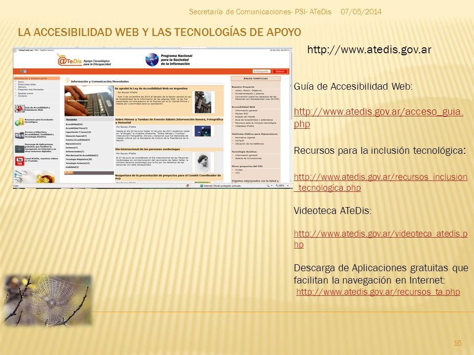 LA ACCESIBILIDAD WEB Y LAS TECNOLOGÍAS DE APOYO 07/05/2014 16 Secretaría de Comunicaciones- PSI- ATeDis http://www.atedis.gov.ar Guía de Accesibilidad