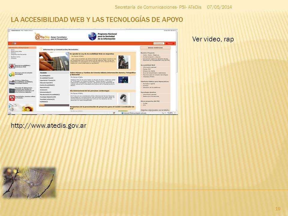 LA ACCESIBILIDAD WEB Y LAS TECNOLOGÍAS DE APOYO 07/05/2014 19 Secretaría de Comunicaciones- PSI- ATeDis http://www.atedis.gov.ar Ver video, rap