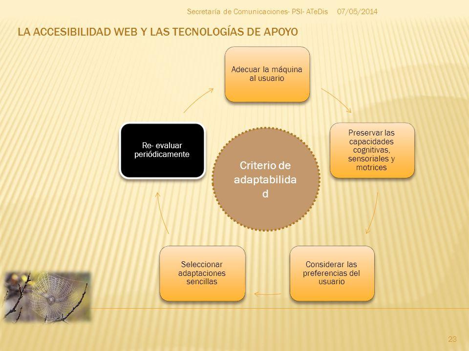 LA ACCESIBILIDAD WEB Y LAS TECNOLOGÍAS DE APOYO 07/05/2014 23 Secretaría de Comunicaciones- PSI- ATeDis Adecuar la máquina al usuario Preservar las ca