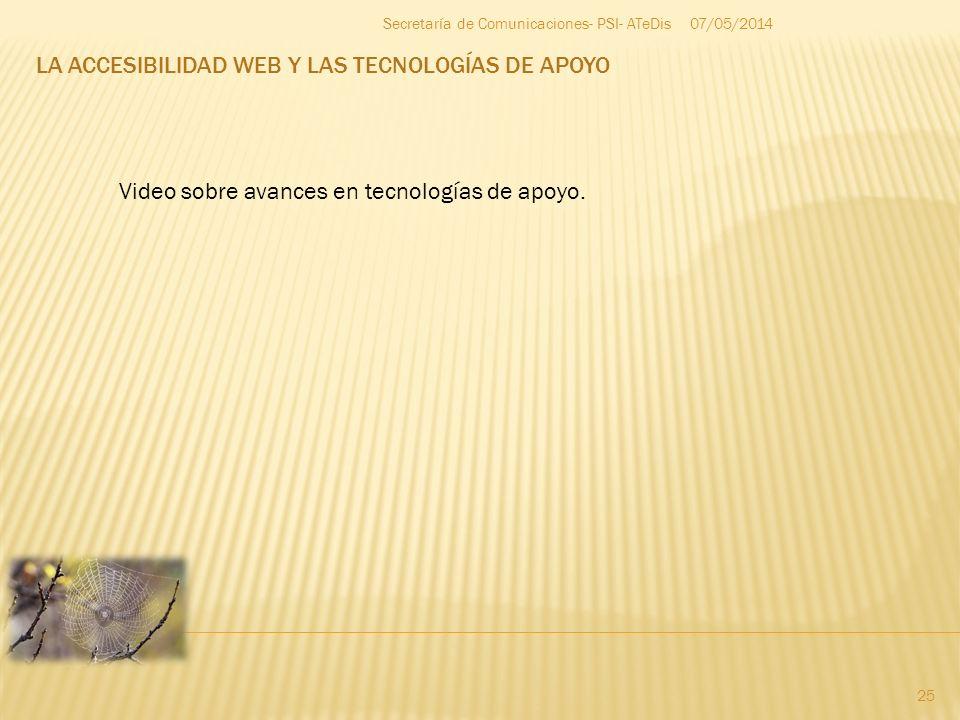 LA ACCESIBILIDAD WEB Y LAS TECNOLOGÍAS DE APOYO 07/05/2014 25 Secretaría de Comunicaciones- PSI- ATeDis Video sobre avances en tecnologías de apoyo.