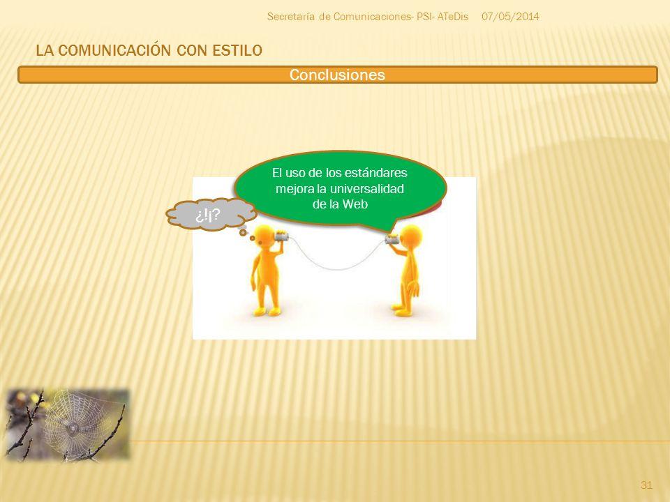 LA COMUNICACIÓN CON ESTILO 07/05/2014 31 Secretaría de Comunicaciones- PSI- ATeDis Conclusiones El uso de los estándares mejora la universalidad de la