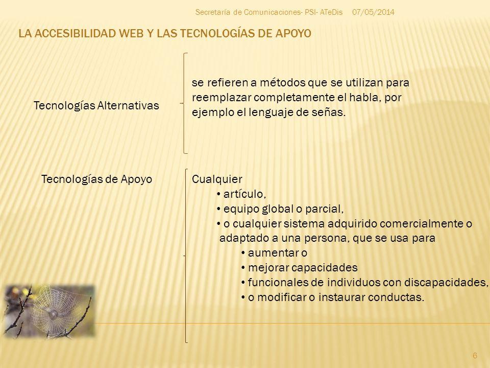LA ACCESIBILIDAD WEB Y LAS TECNOLOGÍAS DE APOYO 07/05/2014 6 Secretaría de Comunicaciones- PSI- ATeDis Tecnologías Alternativas Tecnologías de Apoyo s